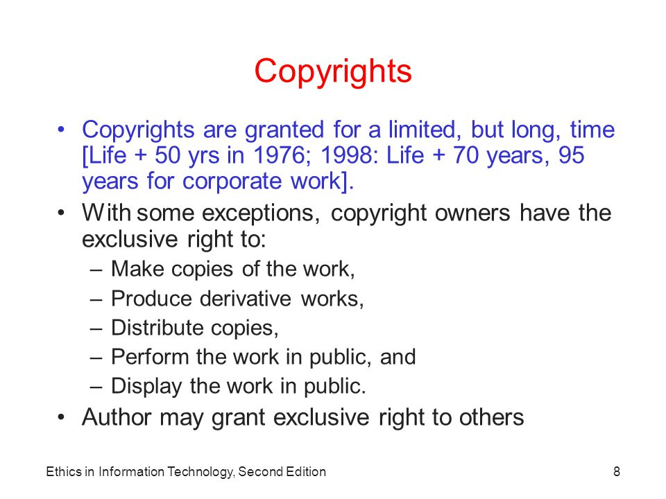 Copyrights Copyrights are granted for a limited, but long, time [Life + 50 yrs in 1976; 1998: Life + 70 years, 95 years for corporate work].